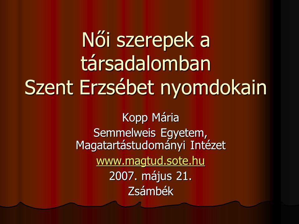 Női szerepek a társadalomban Szent Erzsébet nyomdokain Kopp Mária Semmelweis Egyetem, Magatartástudományi Intézet www.magtud.sote.hu 2007. május 21. Z