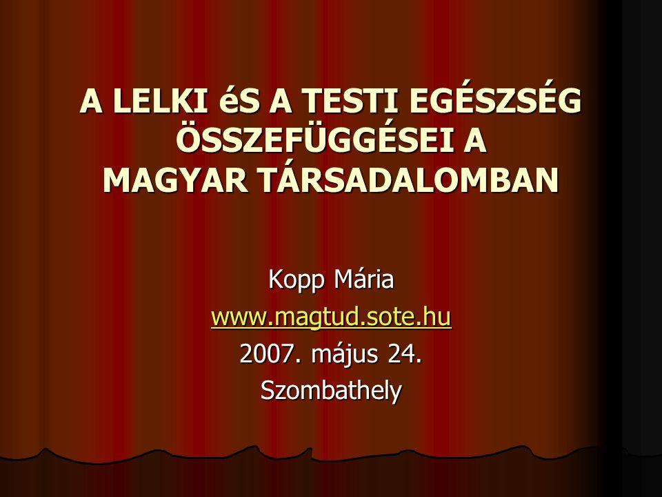 A LELKI éS A TESTI EGÉSZSÉG ÖSSZEFÜGGÉSEI A MAGYAR TÁRSADALOMBAN Kopp Mária www.magtud.sote.hu 2007. május 24. Szombathely