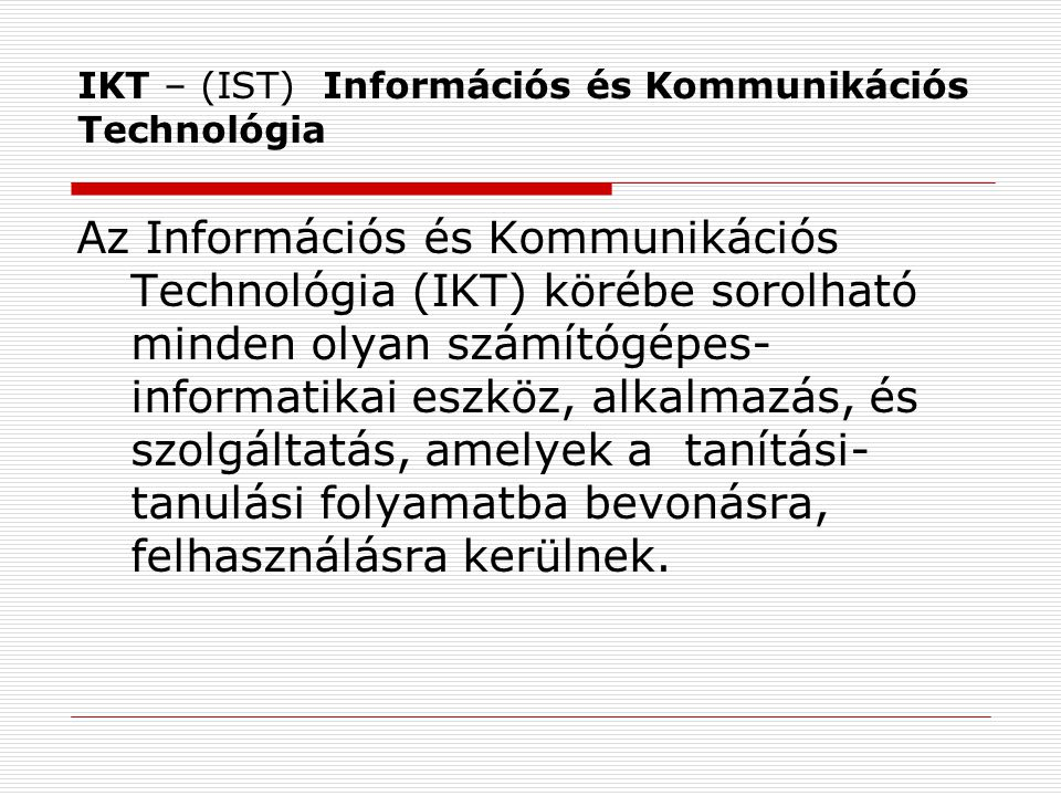 IKT-val támogatott tanóra Olyan tanítási óra, foglalkozás, melyen az alkalmazott pedagógiai módszerek, tanítási-tanulási módok és taneszközök között az IKT-alapú eszközök, taneszközök és módszerek min.