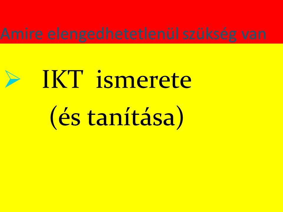 Amire elengedhetetlenül szükség van  IKT ismerete (és tanítása)