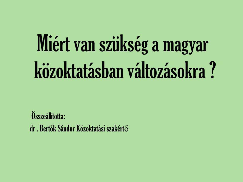 Miért van szükség a magyar közoktatásban változásokra ? Összeállította: dr. Bertók Sándor Közoktatási szakért ő