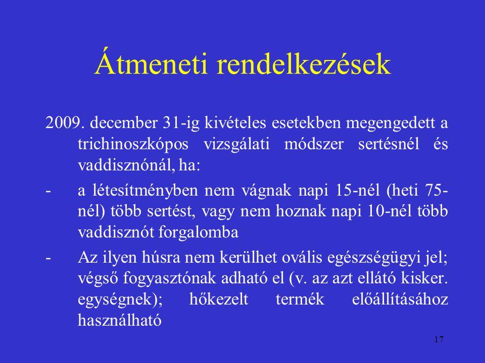 17 Átmeneti rendelkezések 2009. december 31-ig kivételes esetekben megengedett a trichinoszkópos vizsgálati módszer sertésnél és vaddisznónál, ha: -a