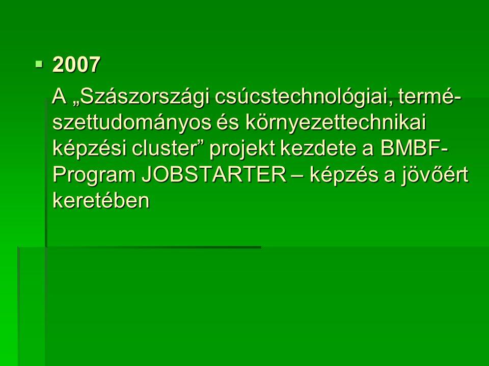 """ 2007 A """"Szászországi csúcstechnológiai, termé- szettudományos és környezettechnikai képzési cluster projekt kezdete a BMBF- Program JOBSTARTER – képzés a jövőért keretében A """"Szászországi csúcstechnológiai, termé- szettudományos és környezettechnikai képzési cluster projekt kezdete a BMBF- Program JOBSTARTER – képzés a jövőért keretében"""