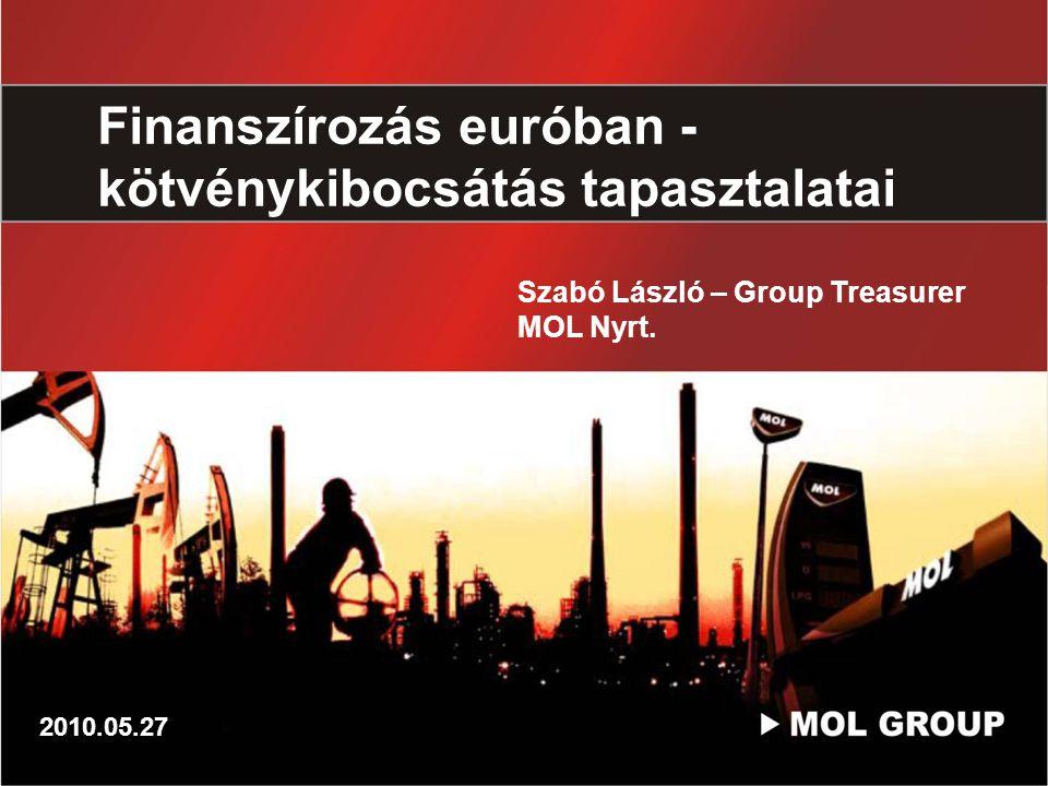 Finanszírozás euróban - kötvénykibocsátás tapasztalatai Szabó László – Group Treasurer MOL Nyrt. 2010.05.27