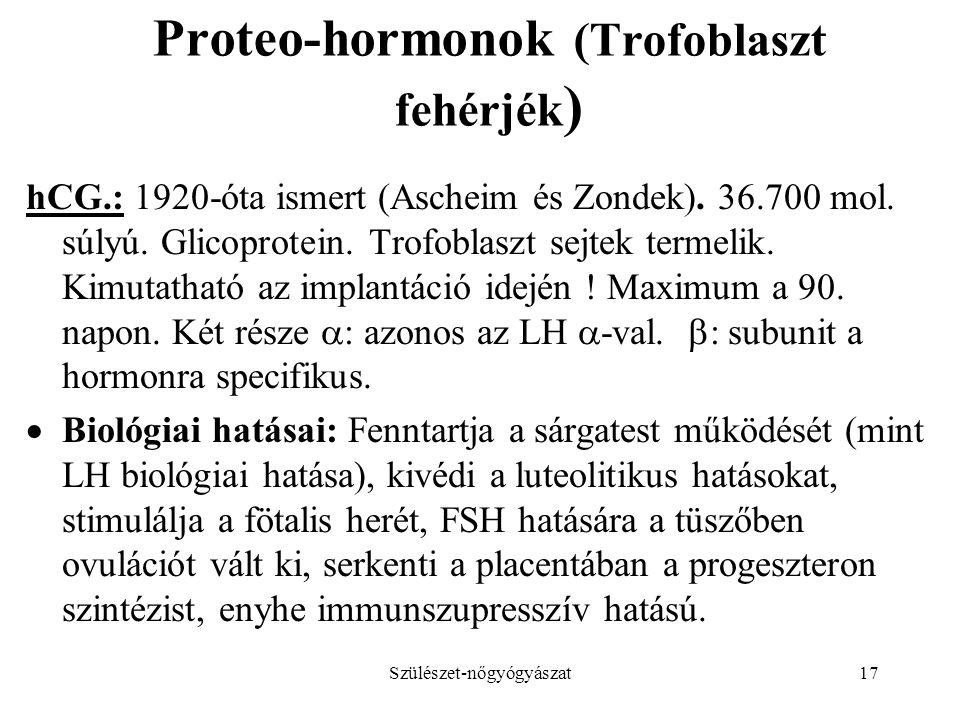 Szülészet-nőgyógyászat17 Proteo-hormonok (Trofoblaszt fehérjék ) hCG.: 1920-óta ismert (Ascheim és Zondek). 36.700 mol. súlyú. Glicoprotein. Trofoblas
