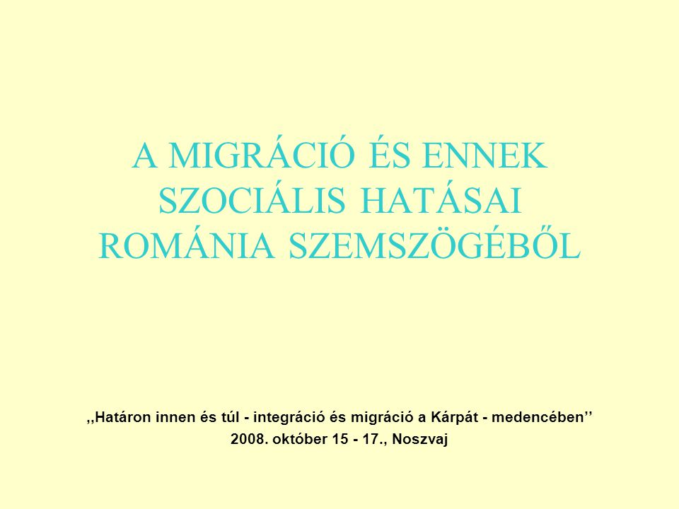 A MIGRÁCIÓ ÉS ENNEK SZOCIÁLIS HATÁSAI ROMÁNIA SZEMSZÖGÉBŐL,,Határon innen és túl - integráció és migráció a Kárpát - medencében'' 2008.