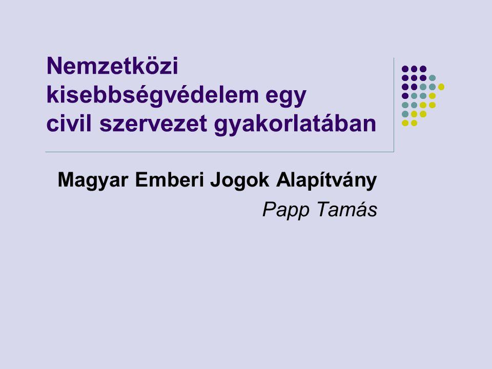 Nemzetközi kisebbségvédelem egy civil szervezet gyakorlatában Magyar Emberi Jogok Alapítvány Papp Tamás