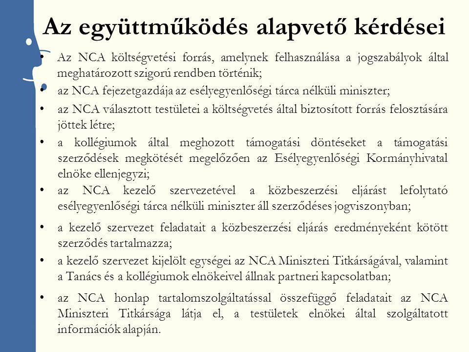 Az együttműködés alapvető kérdései Az NCA költségvetési forrás, amelynek felhasználása a jogszabályok által meghatározott szigorú rendben történik; az NCA fejezetgazdája az esélyegyenlőségi tárca nélküli miniszter; az NCA választott testületei a költségvetés által biztosított forrás felosztására jöttek létre; a kollégiumok által meghozott támogatási döntéseket a támogatási szerződések megkötését megelőzően az Esélyegyenlőségi Kormányhivatal elnöke ellenjegyzi; az NCA kezelő szervezetével a közbeszerzési eljárást lefolytató esélyegyenlőségi tárca nélküli miniszter áll szerződéses jogviszonyban; a kezelő szervezet feladatait a közbeszerzési eljárás eredményeként kötött szerződés tartalmazza; a kezelő szervezet kijelölt egységei az NCA Miniszteri Titkárságával, valamint a Tanács és a kollégiumok elnökeivel állnak partneri kapcsolatban; az NCA honlap tartalomszolgáltatással összefüggő feladatait az NCA Miniszteri Titkársága látja el, a testületek elnökei által szolgáltatott információk alapján.