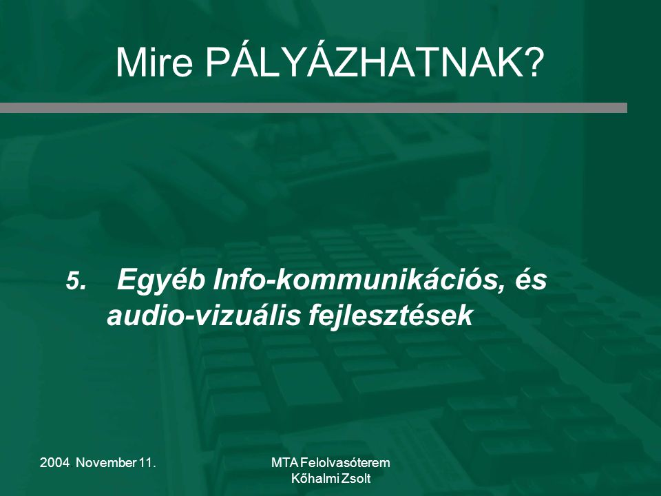 2004. November 11.MTA Felolvasóterem Kőhalmi Zsolt Mire PÁLYÁZHATNAK? 5. Egyéb Info-kommunikációs, és audio-vizuális fejlesztések