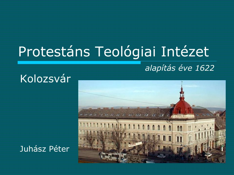 Protestáns Teológiai Intézet Kolozsvár Juhász Péter alapítás éve 1622