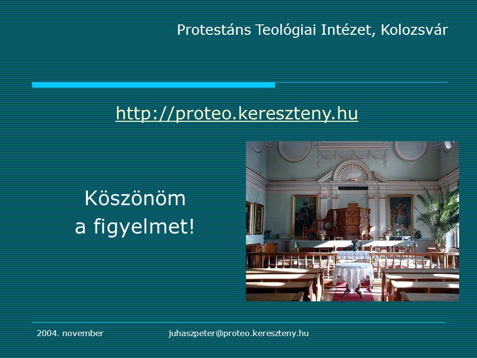 2004. novemberjuhaszpeter@proteo.kereszteny.hu Köszönöm a figyelmet! Protestáns Teológiai Intézet, Kolozsvár http://proteo.kereszteny.hu
