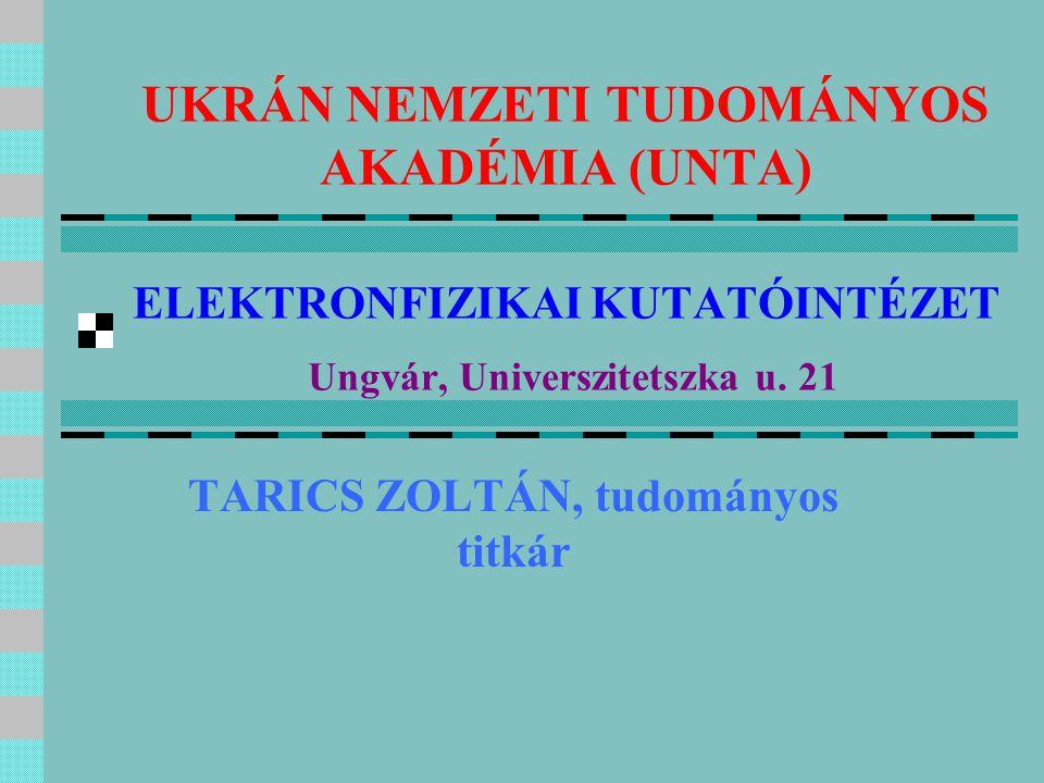 UKRÁN NEMZETI TUDOMÁNYOS AKADÉMIA (UNTA) ELEKTRONFIZIKAI KUTATÓINTÉZET Ungvár, Universzitetszka u. 21 TARICS ZOLTÁN, tudományos titkár