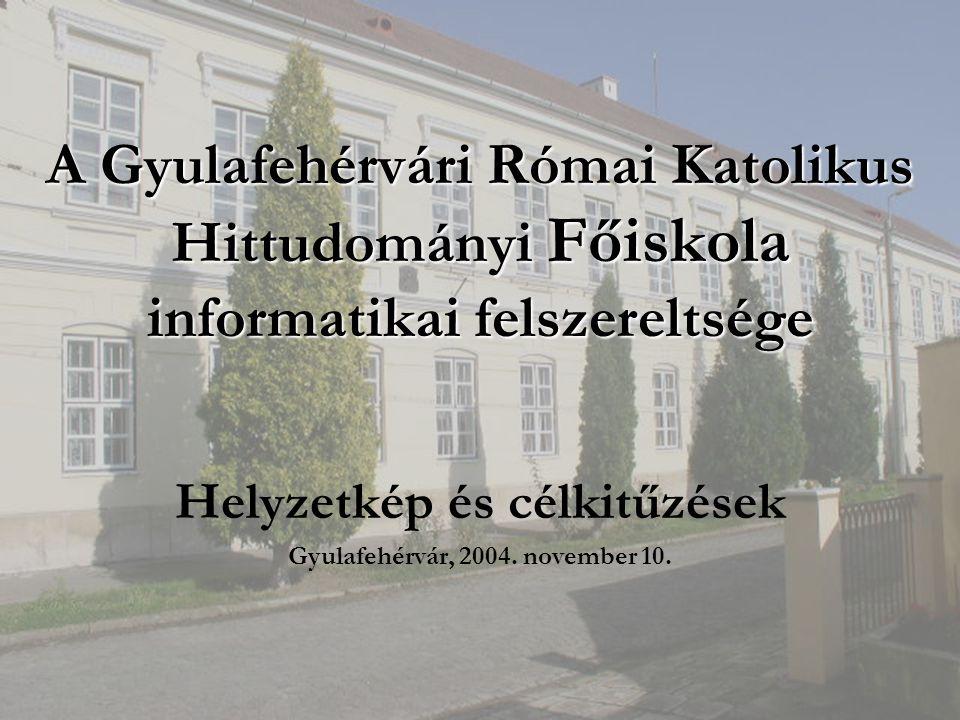 A Gyulafehérvári Római Katolikus Hittudományi Főiskola informatikai felszereltsége Helyzetkép és célkitűzések Gyulafehérvár, 2004.