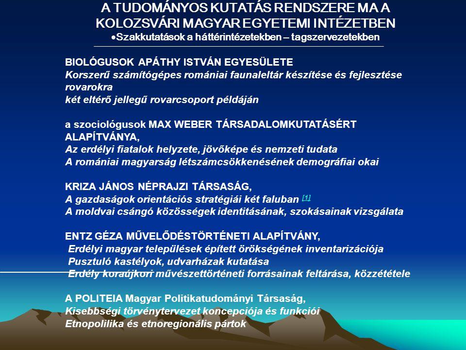 A TUDOMÁNYOS KUTATÁS RENDSZERE MA A KOLOZSVÁRI MAGYAR EGYETEMI INTÉZETBEN  Szakkutatások a háttérintézetekben – tagszervezetekben BIOLÓGUSOK APÁTHY ISTVÁN EGYESÜLETE Korszerű számítógépes romániai faunaleltár készítése és fejlesztése rovarokra két eltérő jellegű rovarcsoport példáján a szociológusok MAX WEBER TÁRSADALOMKUTATÁSÉRT ALAPÍTVÁNYA, Az erdélyi fiatalok helyzete, jövőképe és nemzeti tudata A romániai magyarság létszámcsökkenésének demográfiai okai KRIZA JÁNOS NÉPRAJZI TÁRSASÁG, A gazdaságok orientációs stratégiái két faluban [1] [1] A moldvai csángó közösségek identitásának, szokásainak vizsgálata ENTZ GÉZA MŰVELŐDÉSTÖRTÉNETI ALAPÍTVÁNY, Erdélyi magyar települések épített örökségének inventarizációja Pusztuló kastélyok, udvarházak kutatása Erdély koraújkori művészettörténeti forrásainak feltárása, közzététele A POLITEIA Magyar Politikatudományi Társaság, Kisebbségi törvénytervezet koncepciója és funkciói Etnopolilika és etnoregionális pártok