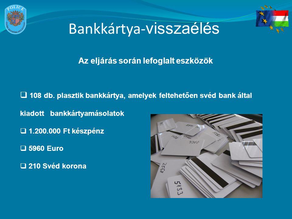 Bankkártya- visszaélés Az eljárás során lefoglalt eszközök  108 db. plasztik bankkártya, amelyek feltehetően svéd bank által kiadott bankkártyamásola