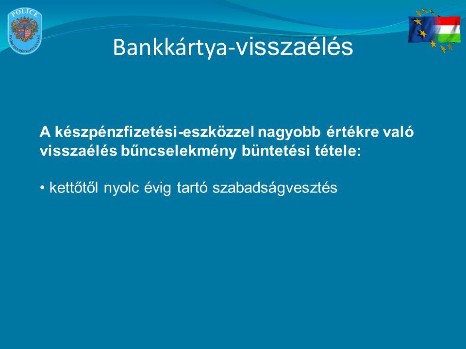 Bankkártya- visszaélés A készpénzfizetési-eszközzel nagyobb értékre való visszaélés bűncselekmény büntetési tétele: kettőtől nyolc évig tartó szabadsá