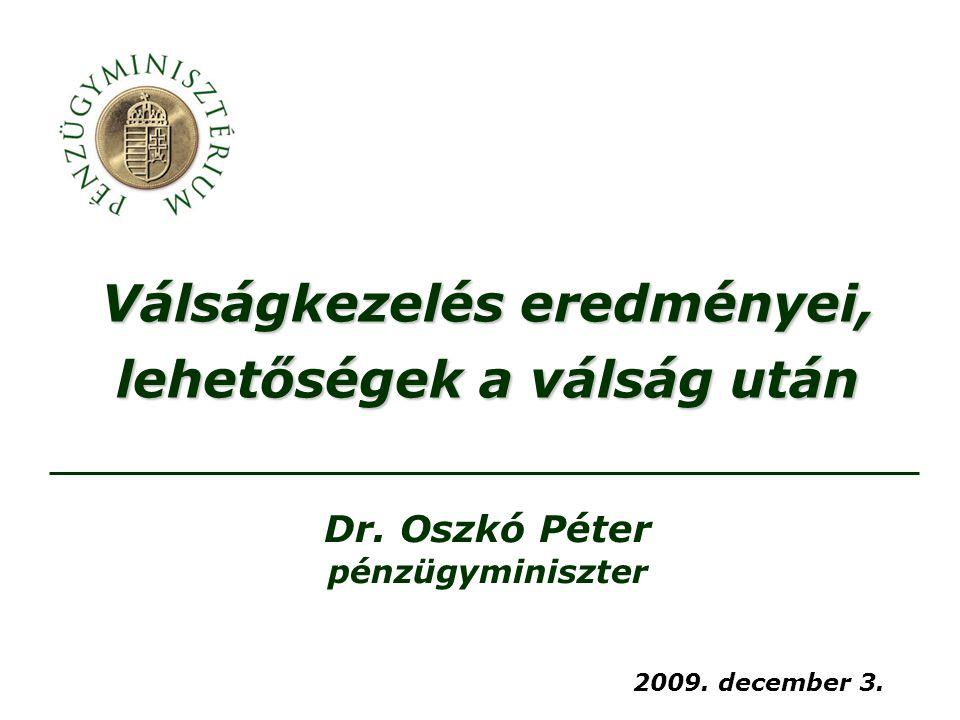 Válságkezelés eredményei, lehetőségek a válság után 2009. december 3. Dr. Oszkó Péter pénzügyminiszter