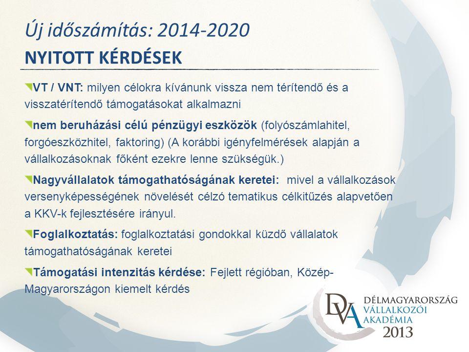NYITOTT KÉRDÉSEK Új időszámítás: 2014-2020 VT / VNT: milyen célokra kívánunk vissza nem térítendő és a visszatérítendő támogatásokat alkalmazni nem beruházási célú pénzügyi eszközök (folyószámlahitel, forgóeszközhitel, faktoring) (A korábbi igényfelmérések alapján a vállalkozásoknak főként ezekre lenne szükségük.) Nagyvállalatok támogathatóságának keretei: mivel a vállalkozások versenyképességének növelését célzó tematikus célkitűzés alapvetően a KKV-k fejlesztésére irányul.