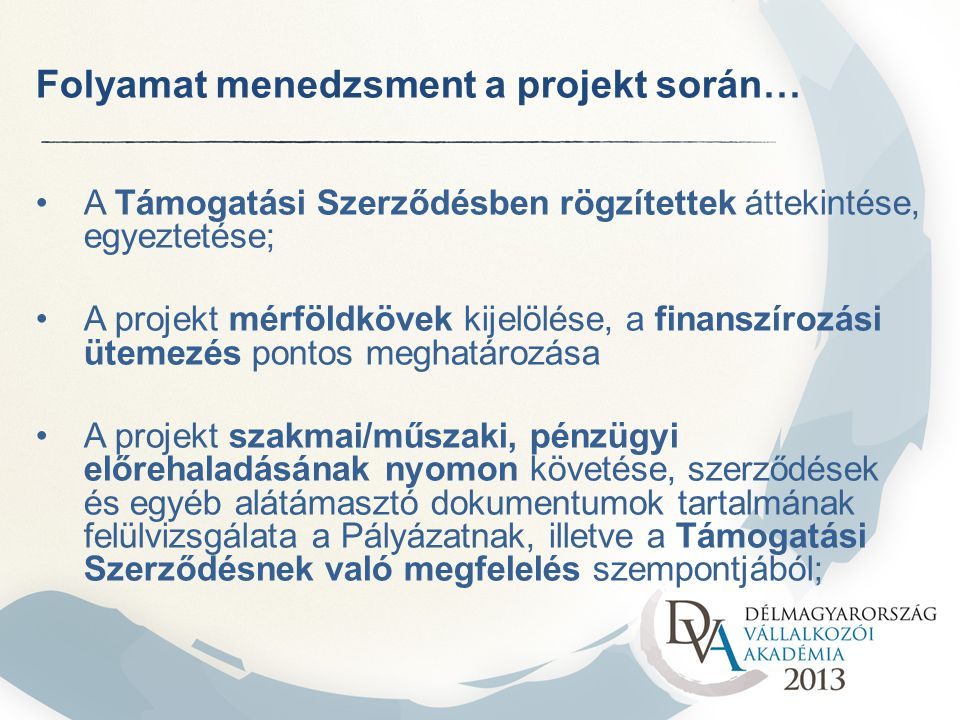 Folyamat menedzsment a projekt során… A Támogatási Szerződésben rögzítettek áttekintése, egyeztetése; A projekt mérföldkövek kijelölése, a finanszírozási ütemezés pontos meghatározása A projekt szakmai/műszaki, pénzügyi előrehaladásának nyomon követése, szerződések és egyéb alátámasztó dokumentumok tartalmának felülvizsgálata a Pályázatnak, illetve a Támogatási Szerződésnek való megfelelés szempontjából;