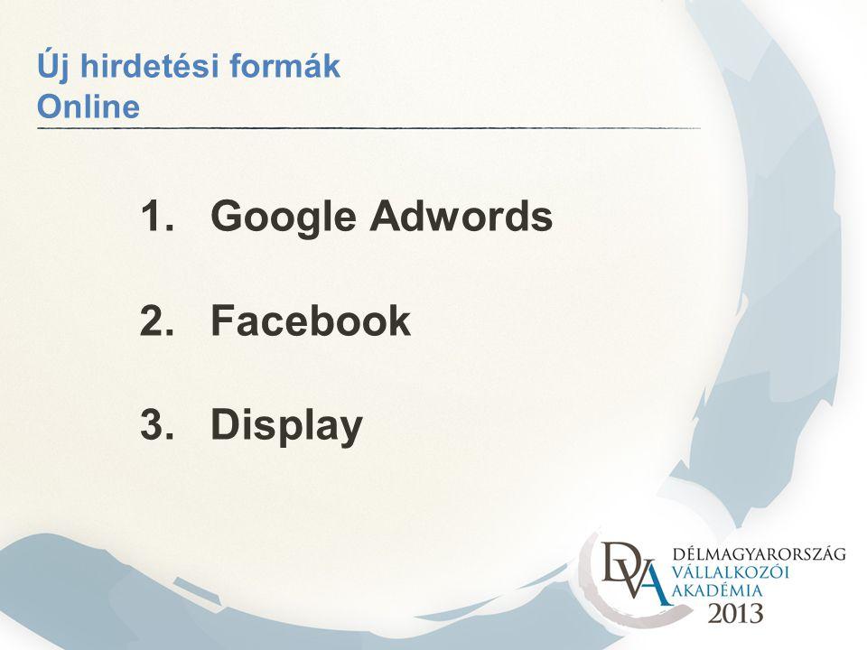 1. Google Adwords 2. Facebook 3. Display Új hirdetési formák Online