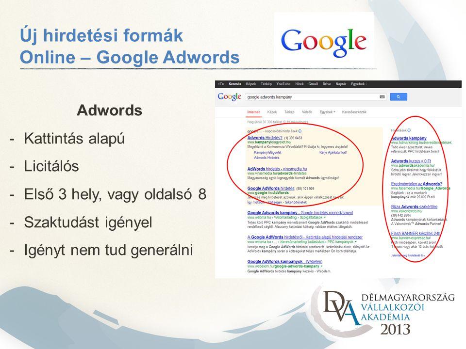 Új hirdetési formák Online – Google Adwords Adwords -Kattintás alapú -Licitálós -Első 3 hely, vagy oldalsó 8 -Szaktudást igényel -Igényt nem tud generálni