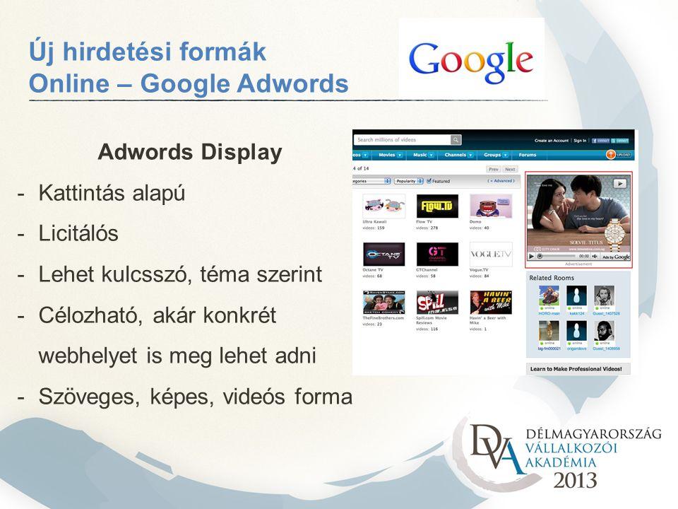 Új hirdetési formák Online – Google Adwords Adwords Display -Kattintás alapú -Licitálós -Lehet kulcsszó, téma szerint -Célozható, akár konkrét webhelyet is meg lehet adni -Szöveges, képes, videós forma
