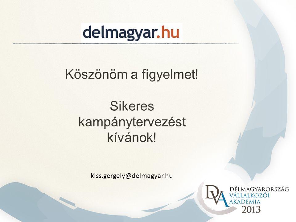 Köszönöm a figyelmet! Sikeres kampánytervezést kívánok! kiss.gergely@delmagyar.hu
