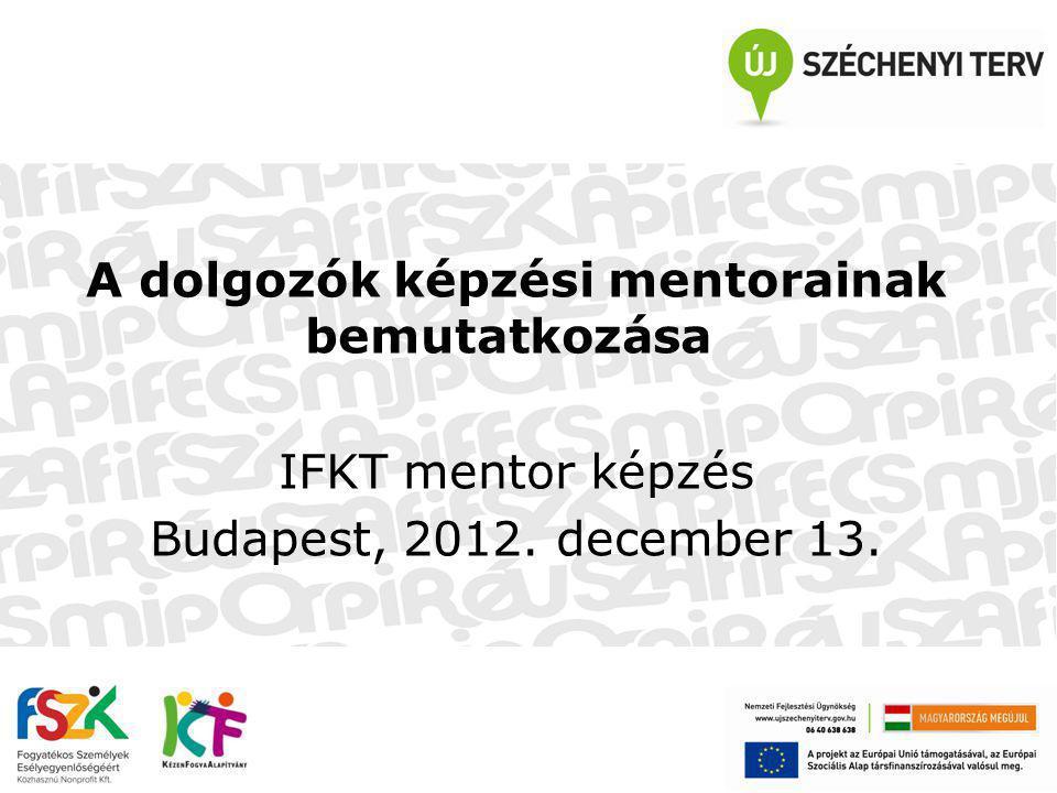 A dolgozók képzési mentorainak bemutatkozása IFKT mentor képzés Budapest, 2012. december 13.