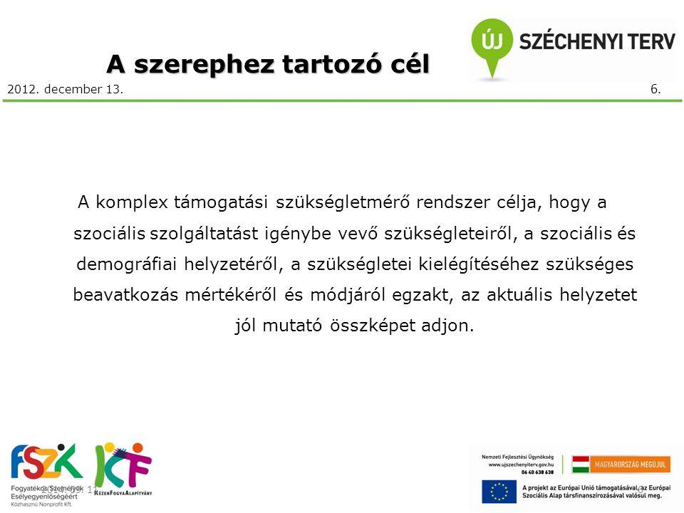 2012. december 13. A szerephez tartozó cél A komplex támogatási szükségletmérő rendszer célja, hogy a szociális szolgáltatást igénybe vevő szükséglete