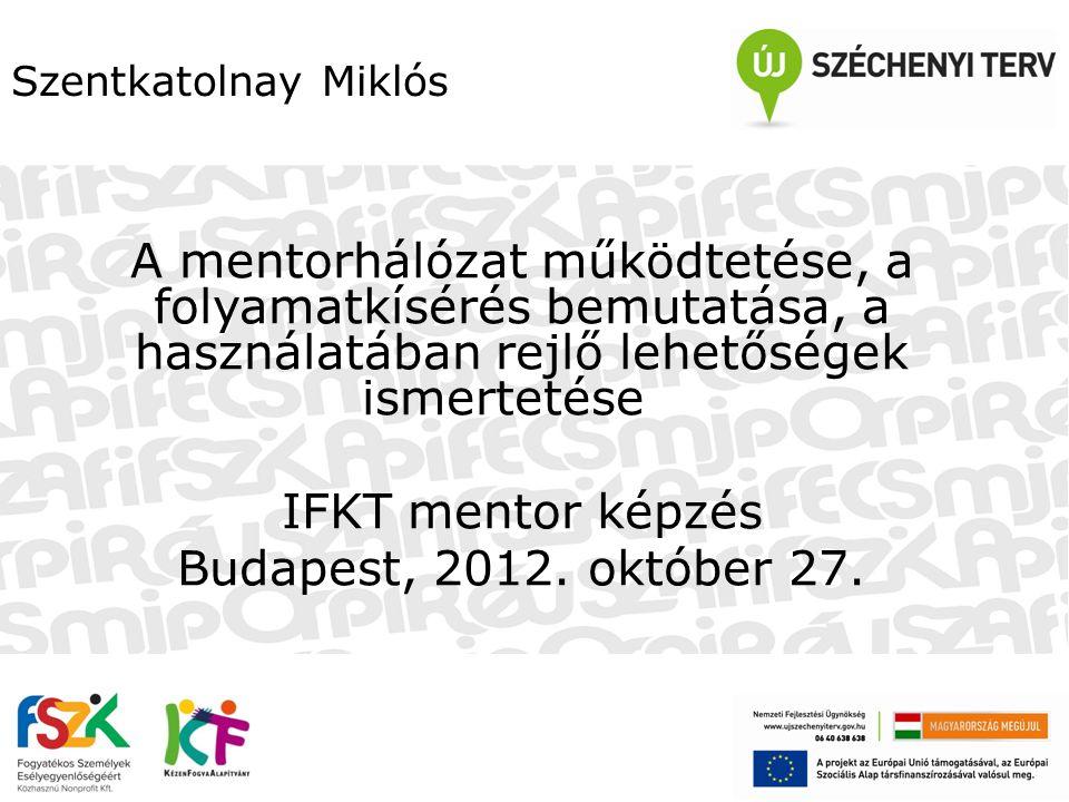 Szentkatolnay Miklós A mentorhálózat működtetése, a folyamatkísérés bemutatása, a használatában rejlő lehetőségek ismertetése IFKT mentor képzés Budap