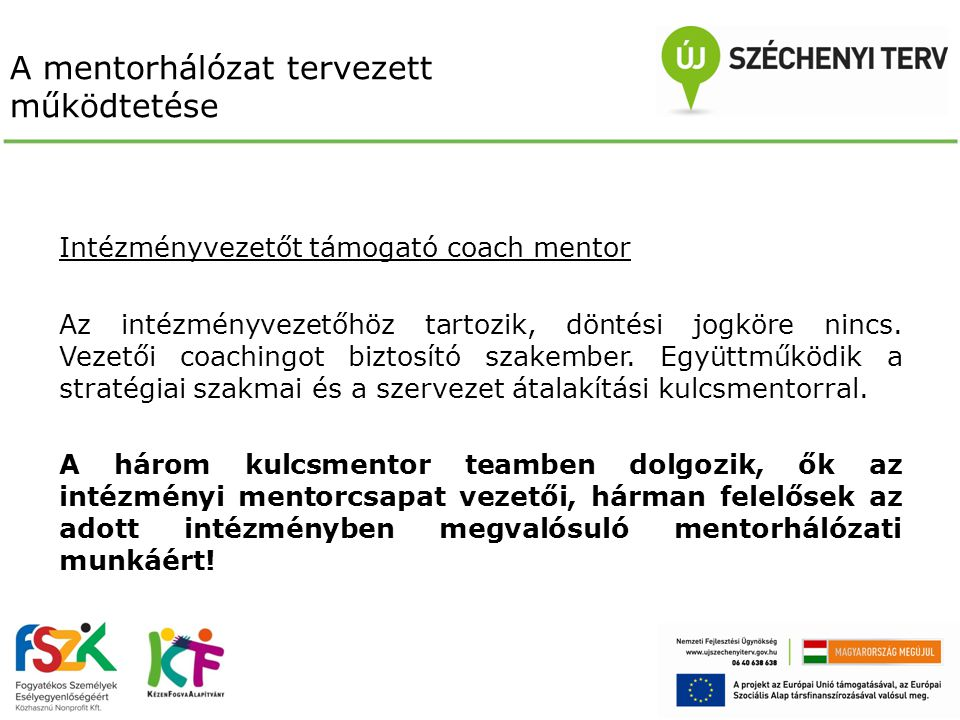 A mentorhálózat tervezett működtetése Intézményvezetőt támogató coach mentor Az intézményvezetőhöz tartozik, döntési jogköre nincs. Vezetői coachingot