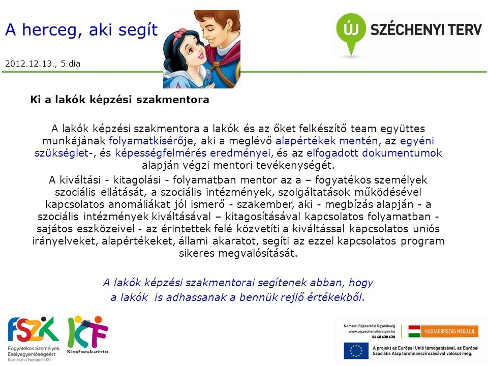 A herceg, aki segít 2012.12.13., 5.dia Ki a lakók képzési szakmentora A lakók képzési szakmentora a lakók és az őket felkészítő team együttes munkájának folyamatkísérője, aki a meglévő alapértékek mentén, az egyéni szükséglet-, és képességfelmérés eredményei, és az elfogadott dokumentumok alapján végzi mentori tevékenységét.