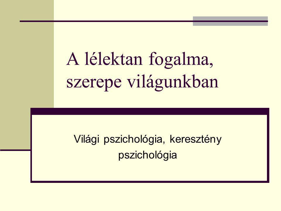 A lélektan fogalma, szerepe világunkban Világi pszichológia, keresztény pszichológia