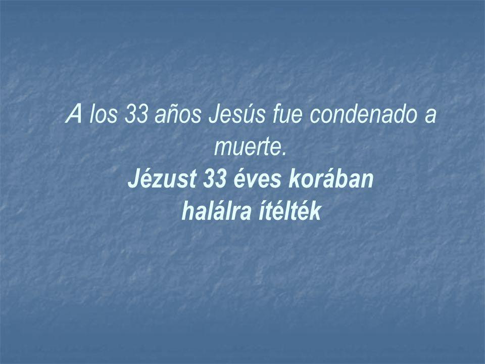 A los 33 años Jesús fue condenado a muerte. Jézust 33 éves korában halálra ítélték