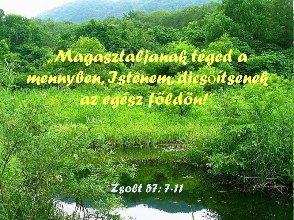 """""""Magasztaljanak téged a mennyben, Istenem, dics ő ítsenek az egész földön! Zsolt 57: 7-11"""