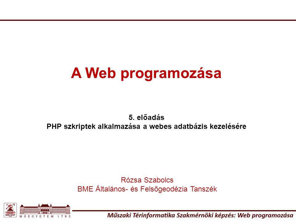 A Web programozása 5. előadás PHP szkriptek alkalmazása a webes adatbázis kezelésére Rózsa Szabolcs BME Általános- és Felsőgeodézia Tanszék