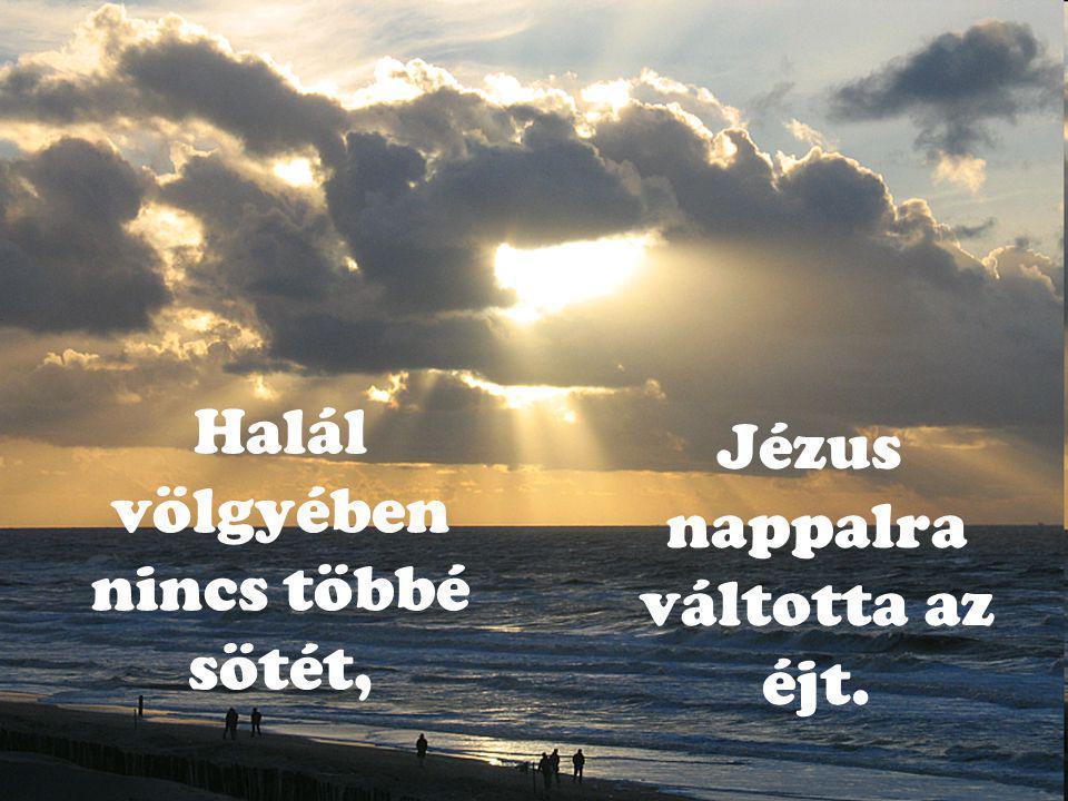 Halál völgyében nincs többé sötét, Jézus nappalra váltotta az éjt.