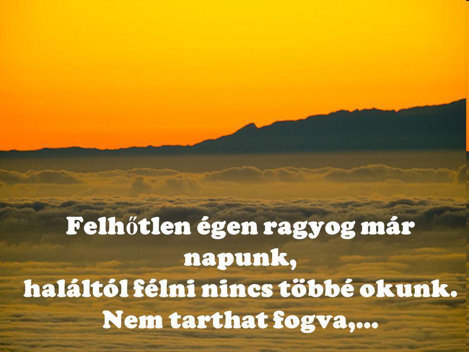 Felh ő tlen égen ragyog már napunk, haláltól félni nincs többé okunk. Nem tarthat fogva,…