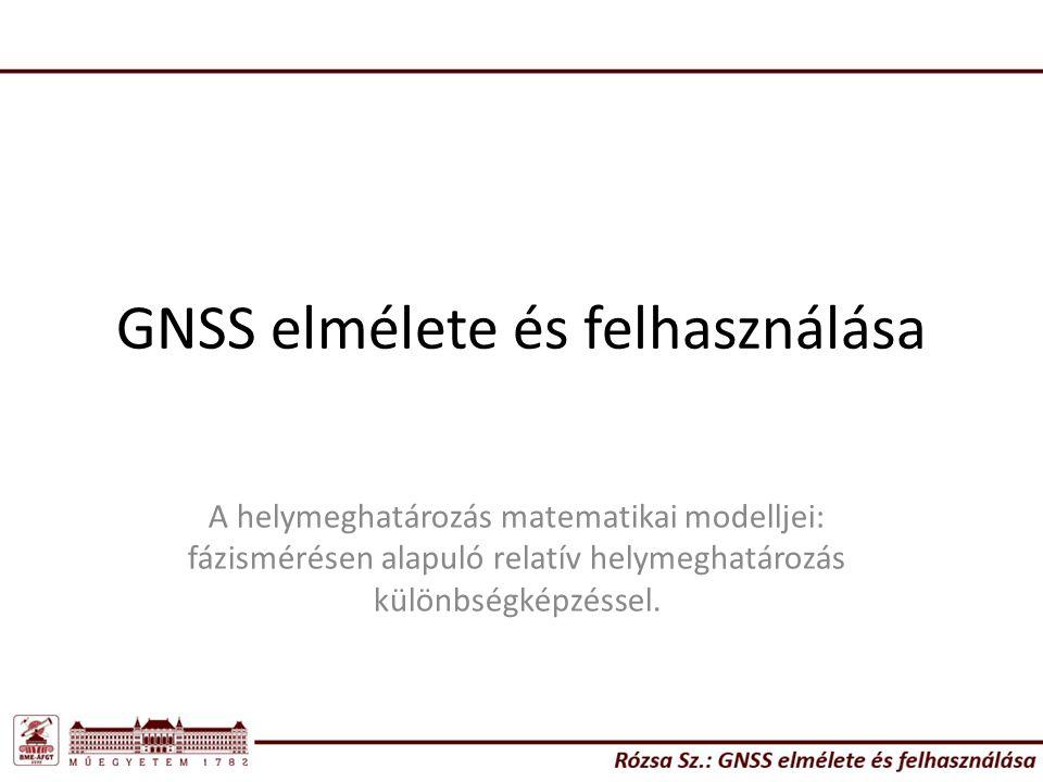 GNSS elmélete és felhasználása A helymeghatározás matematikai modelljei: fázismérésen alapuló relatív helymeghatározás különbségképzéssel.