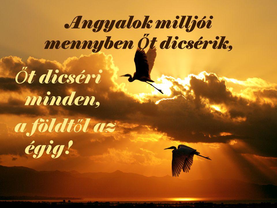 Angyalok milljói mennyben Ő t dicsérik, Ő t dicséri minden, a földt ő l az égig!