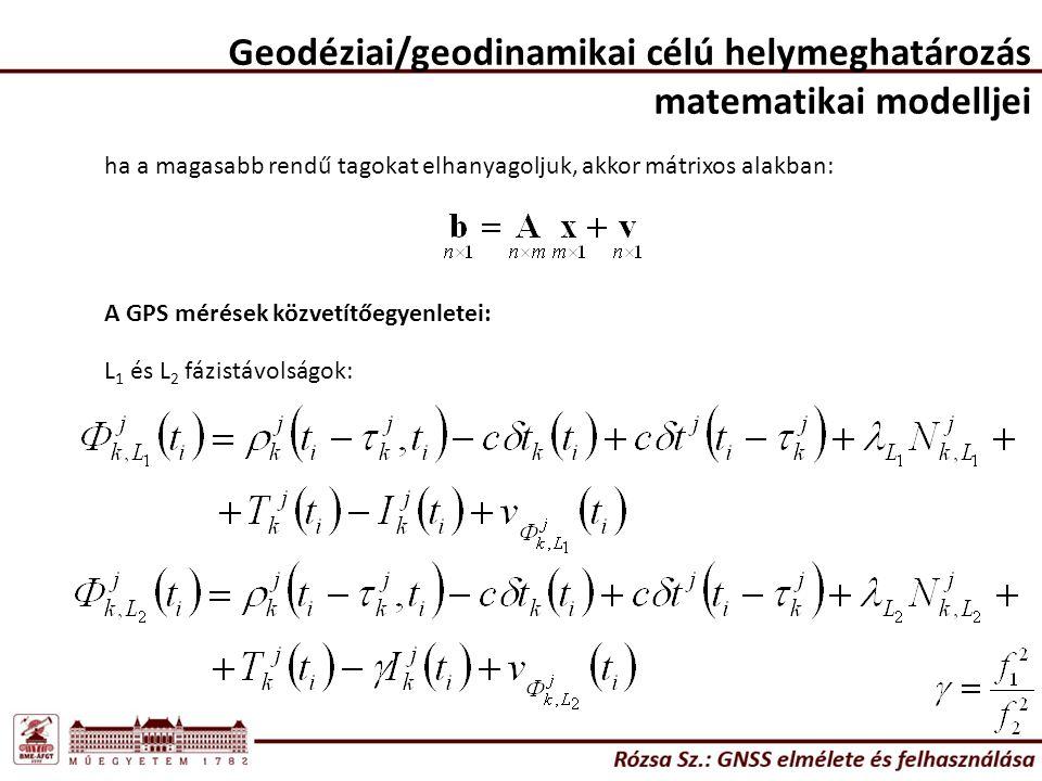Geodéziai/geodinamikai célú helymeghatározás matematikai modelljei ha a magasabb rendű tagokat elhanyagoljuk, akkor mátrixos alakban: A GPS mérések közvetítőegyenletei: L 1 és L 2 fázistávolságok: