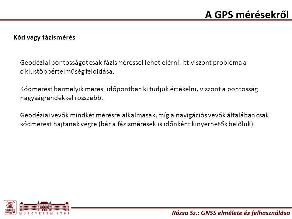 A GPS mérésekről Kód vagy fázismérés Geodéziai pontosságot csak fázisméréssel lehet elérni.