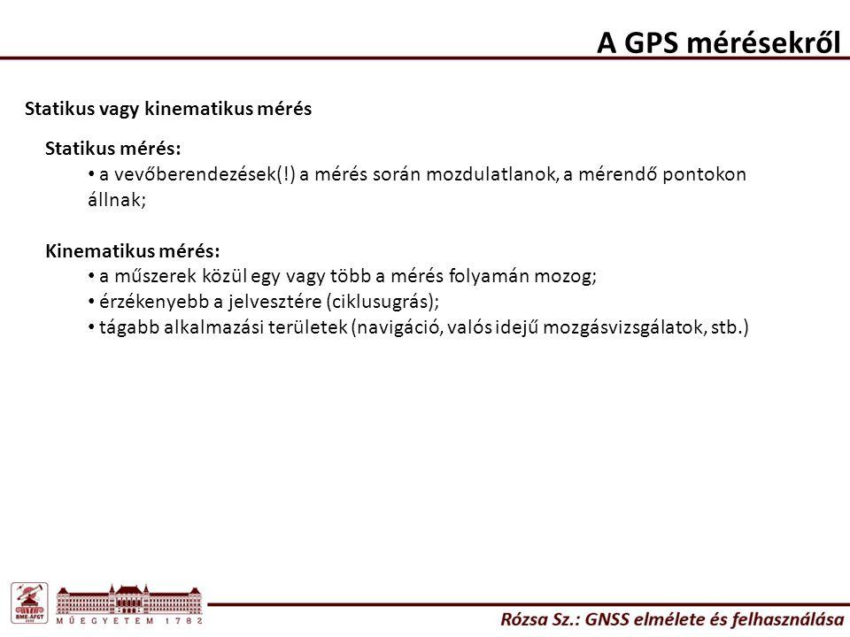 A GPS mérésekről Statikus vagy kinematikus mérés Statikus mérés: a vevőberendezések(!) a mérés során mozdulatlanok, a mérendő pontokon állnak; Kinematikus mérés: a műszerek közül egy vagy több a mérés folyamán mozog; érzékenyebb a jelvesztére (ciklusugrás); tágabb alkalmazási területek (navigáció, valós idejű mozgásvizsgálatok, stb.)