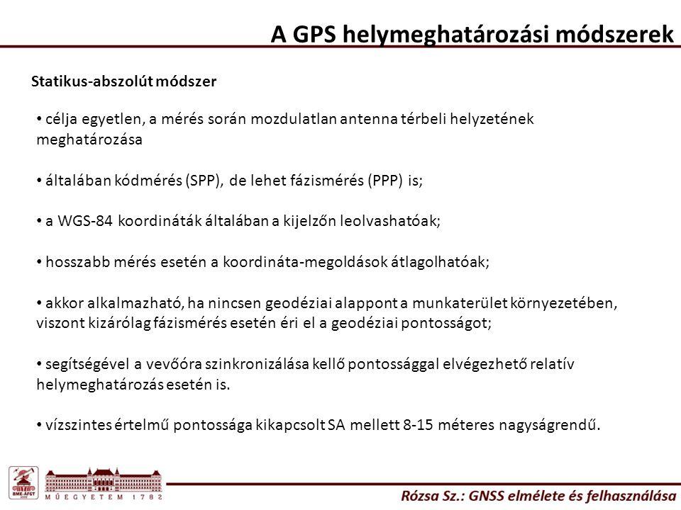 A GPS helymeghatározási módszerek Statikus-abszolút módszer célja egyetlen, a mérés során mozdulatlan antenna térbeli helyzetének meghatározása általában kódmérés (SPP), de lehet fázismérés (PPP) is; a WGS-84 koordináták általában a kijelzőn leolvashatóak; hosszabb mérés esetén a koordináta-megoldások átlagolhatóak; akkor alkalmazható, ha nincsen geodéziai alappont a munkaterület környezetében, viszont kizárólag fázismérés esetén éri el a geodéziai pontosságot; segítségével a vevőóra szinkronizálása kellő pontossággal elvégezhető relatív helymeghatározás esetén is.