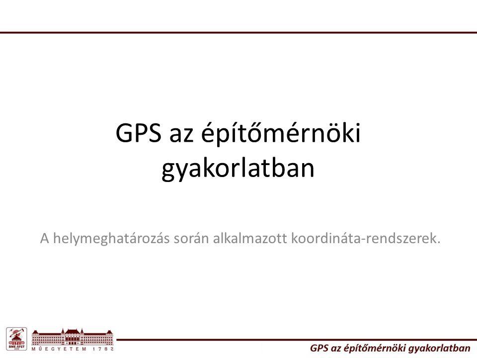 GPS az építőmérnöki gyakorlatban A helymeghatározás során alkalmazott koordináta-rendszerek.