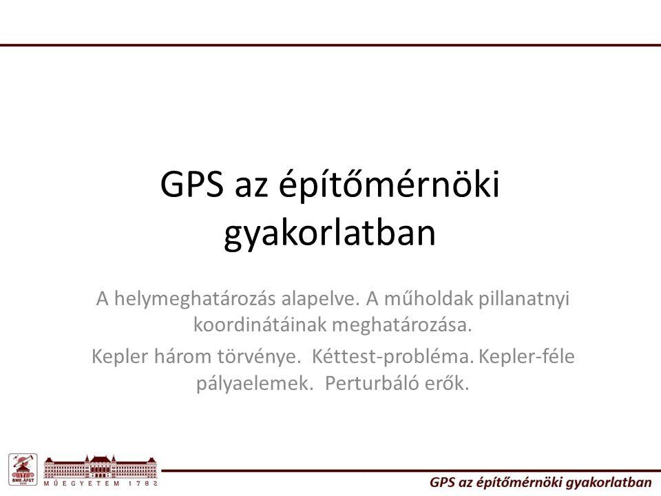 GPS az építőmérnöki gyakorlatban A helymeghatározás alapelve. A műholdak pillanatnyi koordinátáinak meghatározása. Kepler három törvénye. Kéttest-prob