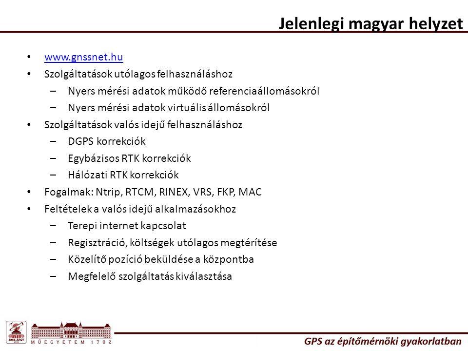 Jelenlegi magyar helyzet www.gnssnet.hu Szolgáltatások utólagos felhasználáshoz –Nyers mérési adatok működő referenciaállomásokról –Nyers mérési adatok virtuális állomásokról Szolgáltatások valós idejű felhasználáshoz –DGPS korrekciók –Egybázisos RTK korrekciók –Hálózati RTK korrekciók Fogalmak: Ntrip, RTCM, RINEX, VRS, FKP, MAC Feltételek a valós idejű alkalmazásokhoz –Terepi internet kapcsolat –Regisztráció, költségek utólagos megtérítése –Közelítő pozíció beküldése a központba –Megfelelő szolgáltatás kiválasztása