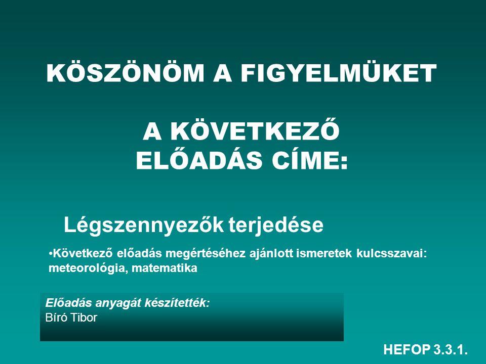 HEFOP 3.3.1. Előadás anyagát készítették: Bíró Tibor KÖSZÖNÖM A FIGYELMÜKET A KÖVETKEZŐ ELŐADÁS CÍME: Légszennyezők terjedése Következő előadás megért