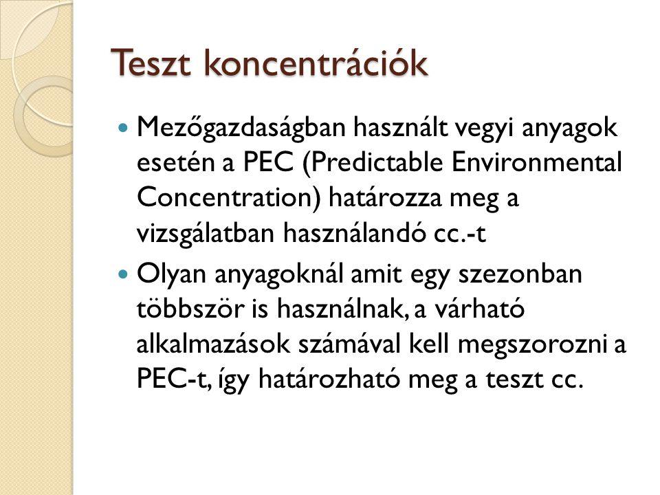 Teszt koncentrációk Mezőgazdaságban használt vegyi anyagok esetén a PEC (Predictable Environmental Concentration) határozza meg a vizsgálatban használandó cc.-t Olyan anyagoknál amit egy szezonban többször is használnak, a várható alkalmazások számával kell megszorozni a PEC-t, így határozható meg a teszt cc.