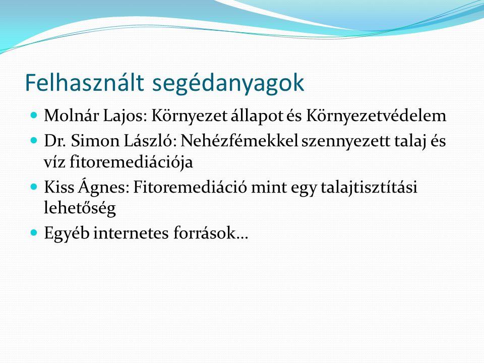 Felhasznált segédanyagok Molnár Lajos: Környezet állapot és Környezetvédelem Dr. Simon László: Nehézfémekkel szennyezett talaj és víz fitoremediációja